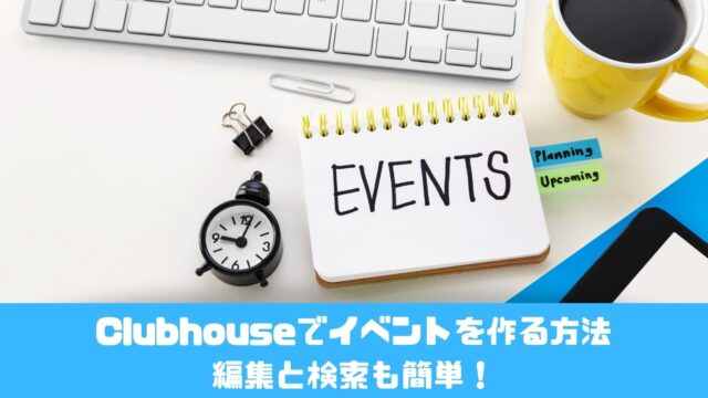 Clubhouseでイベントを作る方法 編集と検索も簡単!