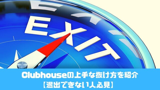 Clubhouseの上手な抜け方を紹介【退出できない人必見】