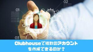 Clubhouseで複数のアカウントを作成できるのか?