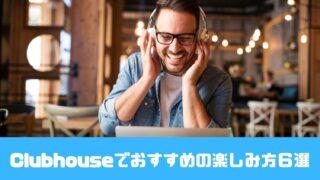 Clubhouseでおすすめの楽しみ方6選