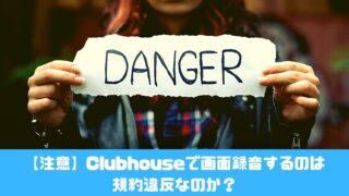 【注意】Clubhouseで画面録音するのは規約違反なのか?