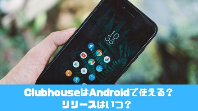 ClubhouseはAndroidで使える?リリースはいつ?